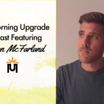 The Morning Upgrade Podcast Featuring Bryan McFarland
