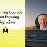 The Morning Upgrade Podcast Featuring Greg Lewis