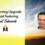The Morning Upgrade Podcast Featuring Paul Edwards