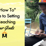 A How To Guide to Setting & Reaching Your Goals