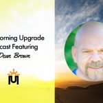 The Morning Upgrade Podcast Featuring Dean Brown