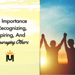 The Importance of Recognizing, Inspiring, and Encouraging Others