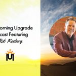 The Morning Upgrade Podcast Featuring Rob Kosberg